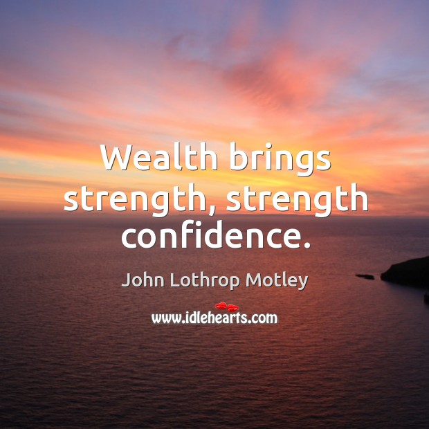 Wealth brings strength, strength confidence. John Lothrop Motley Picture Quote