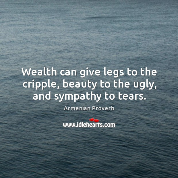 Wealth can give legs to the cripple, beauty to the ugly, and sympathy to tears. Armenian Proverbs Image