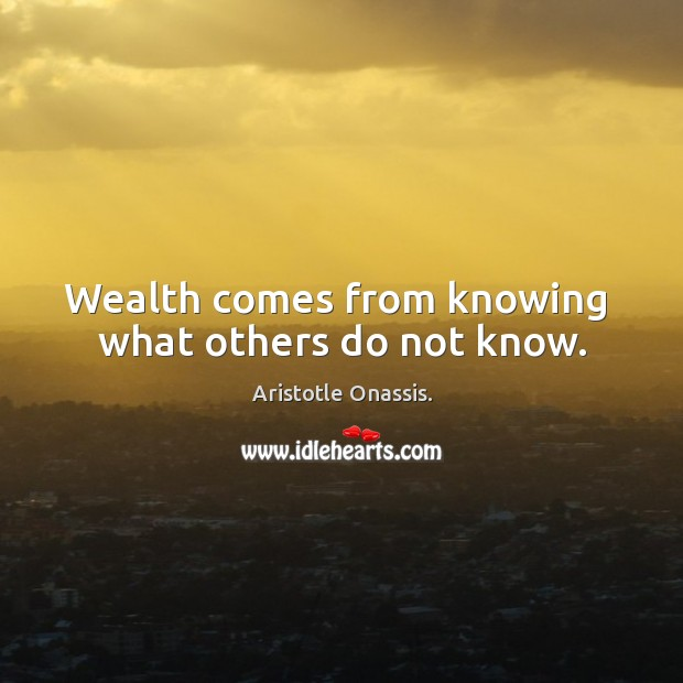 Wealth comes from knowing  what others do not know. Aristotle Onassis. Picture Quote