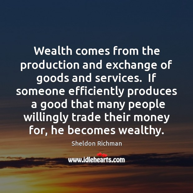 Wealth comes from the production and exchange of goods and services.  If Image
