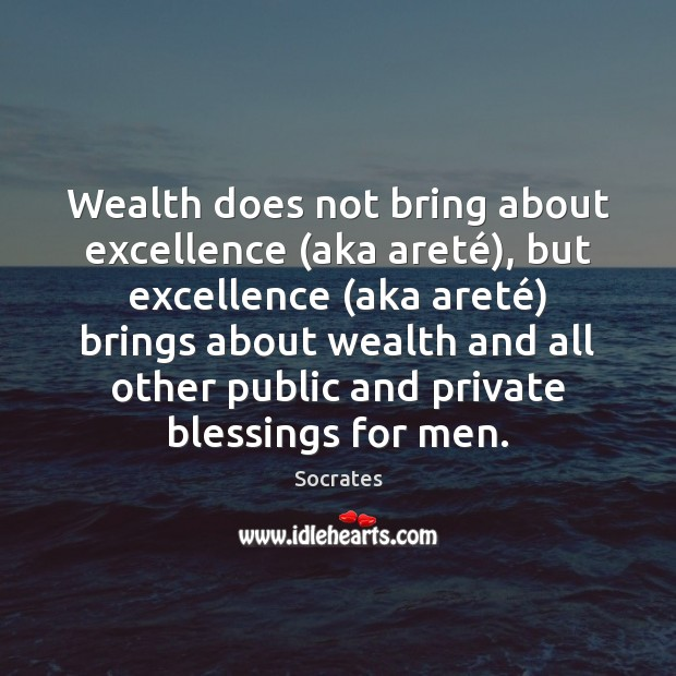 Image, Wealth does not bring about excellence (aka areté), but excellence (aka areté)