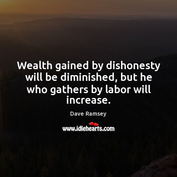 Wealth gained by dishonesty will be diminished, but he who gathers by labor will increase. Dave Ramsey Picture Quote