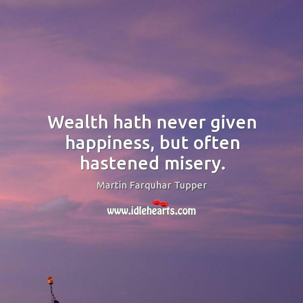 Wealth hath never given happiness, but often hastened misery. Image