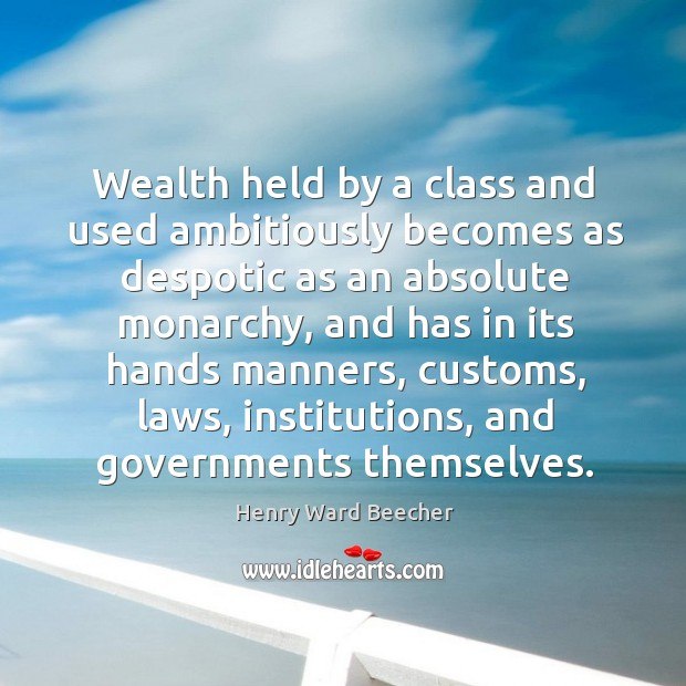 Image, Wealth held by a class and used ambitiously becomes as despotic as