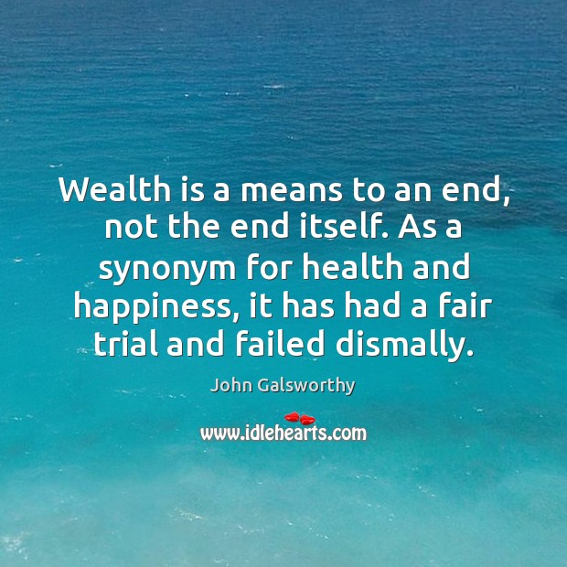 Wealth is a means to an end, not the end itself. As John Galsworthy Picture Quote