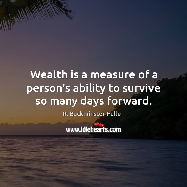 Wealth is a measure of a person's ability to survive so many days forward. Image
