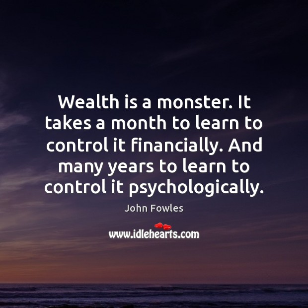 Wealth is a monster. It takes a month to learn to control John Fowles Picture Quote