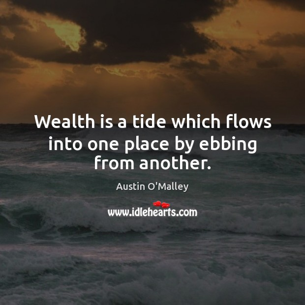 Wealth is a tide which flows into one place by ebbing from another. Austin O'Malley Picture Quote