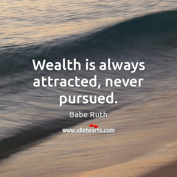 Wealth is always attracted, never pursued. Babe Ruth Picture Quote