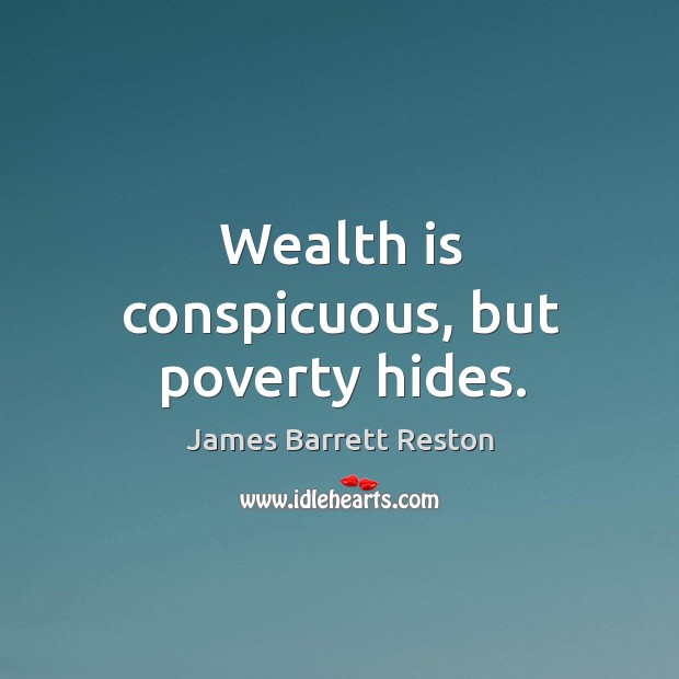 Wealth is conspicuous, but poverty hides. James Barrett Reston Picture Quote