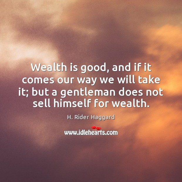 Wealth is good, and if it comes our way we will take H. Rider Haggard Picture Quote