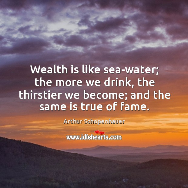 Image, Wealth is like sea-water; the more we drink, the thirstier we become; and the same is true of fame.