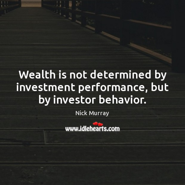 Wealth is not determined by investment performance, but by investor behavior. Wealth Quotes Image