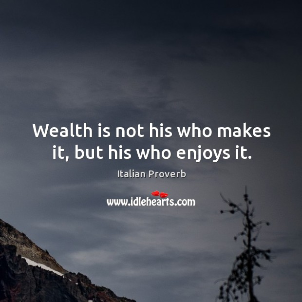 Image, Wealth is not his who makes it, but his who enjoys it.