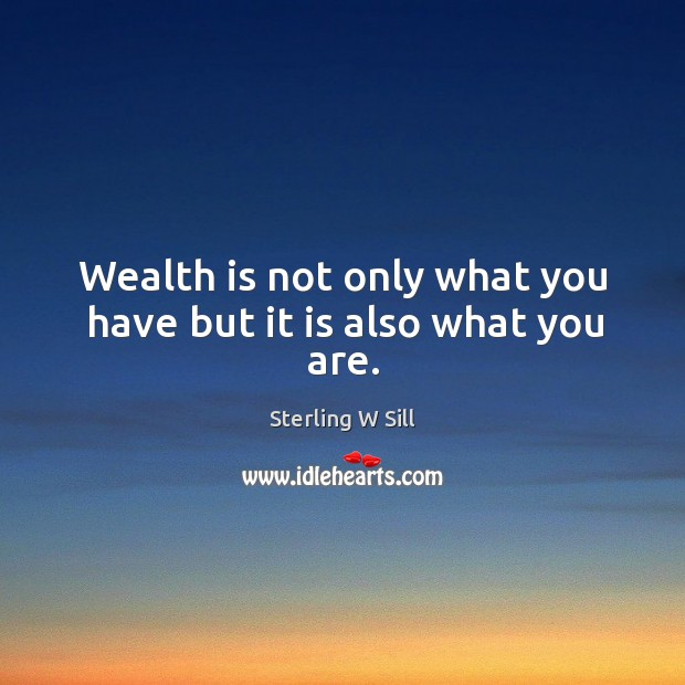 Wealth is not only what you have but it is also what you are. Sterling W Sill Picture Quote