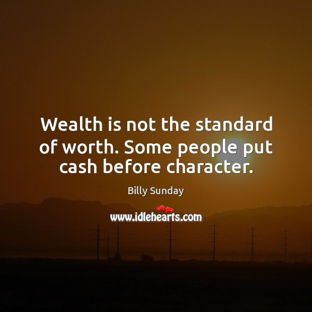 Wealth is not the standard of worth. Some people put cash before character. Billy Sunday Picture Quote