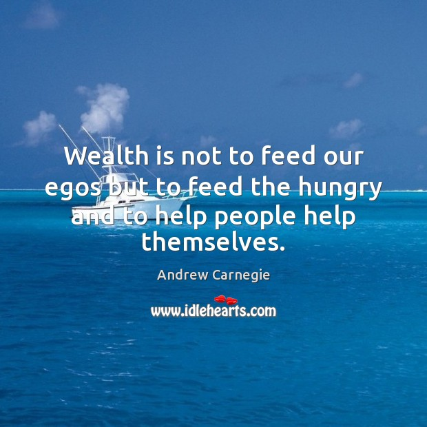 Wealth is not to feed our egos but to feed the hungry and to help people help themselves. Wealth Quotes Image