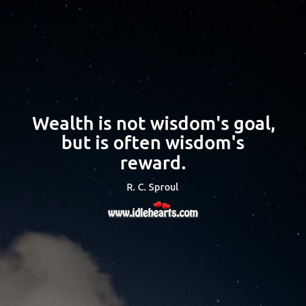 Wealth is not wisdom's goal, but is often wisdom's reward. Wealth Quotes Image