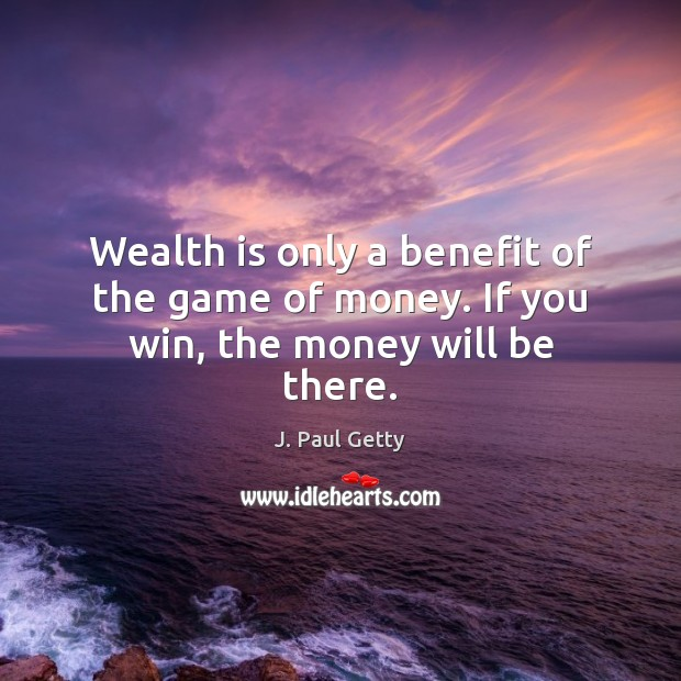 Wealth is only a benefit of the game of money. If you win, the money will be there. Wealth Quotes Image