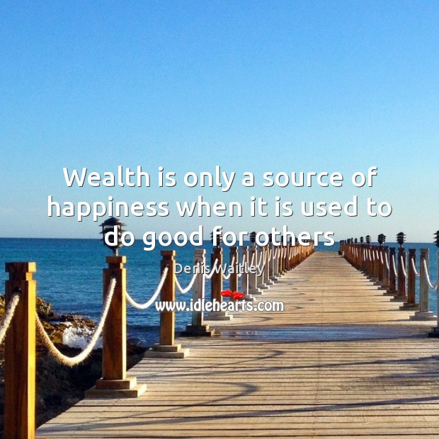 Wealth is only a source of happiness when it is used to do good for others Denis Waitley Picture Quote
