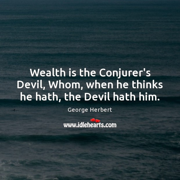Wealth is the Conjurer's Devil, Whom, when he thinks he hath, the Devil hath him. Wealth Quotes Image