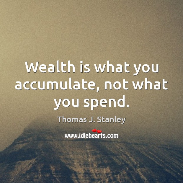 Wealth is what you accumulate, not what you spend. Wealth Quotes Image