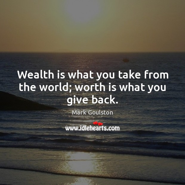 Image, Wealth is what you take from the world; worth is what you give back.