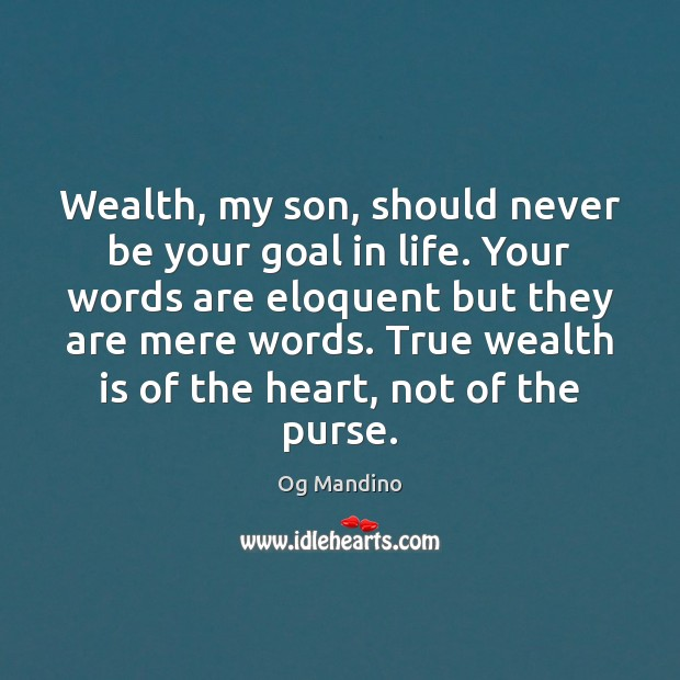 Wealth, my son, should never be your goal in life. Your words Image
