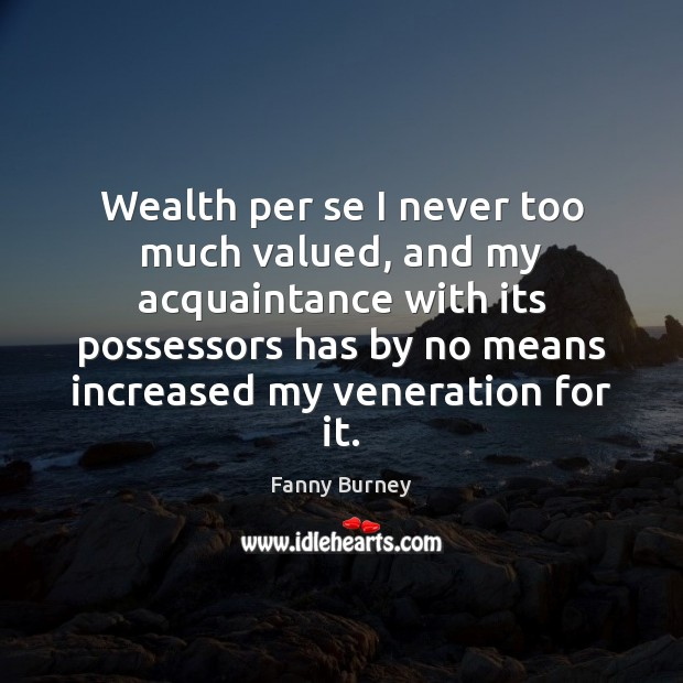 Wealth per se I never too much valued, and my acquaintance with Fanny Burney Picture Quote