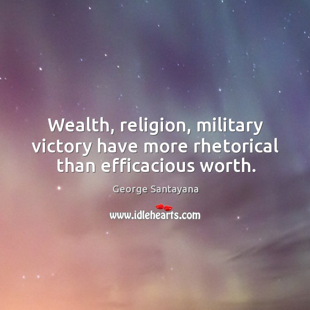 Wealth, religion, military victory have more rhetorical than efficacious worth. Image