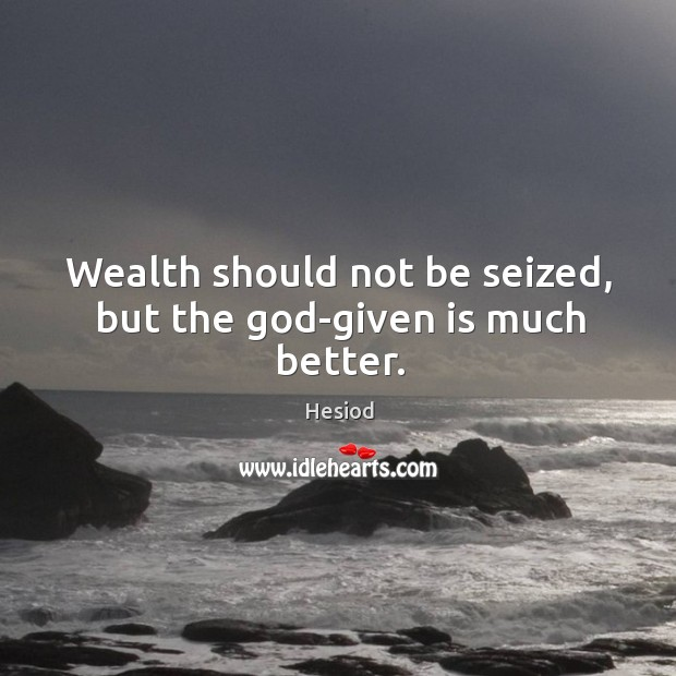Wealth should not be seized, but the God-given is much better. Image