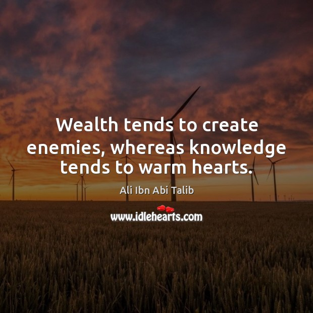Wealth tends to create enemies, whereas knowledge tends to warm hearts. Ali Ibn Abi Talib Picture Quote