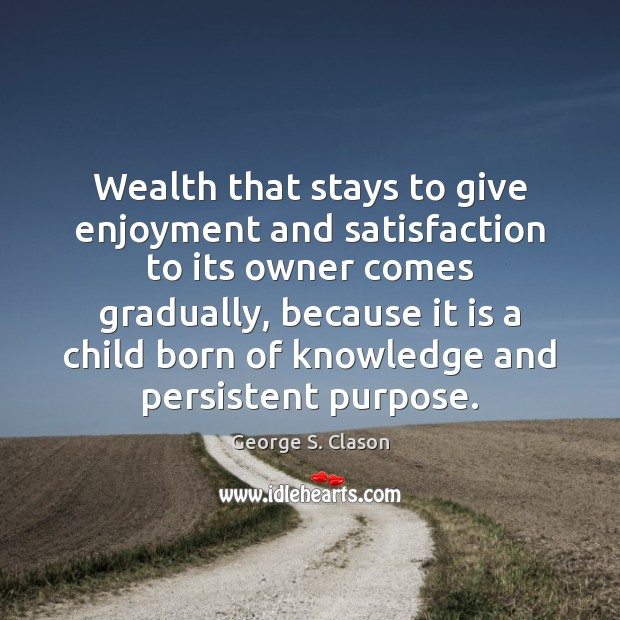 Wealth that stays to give enjoyment and satisfaction to its owner comes George S. Clason Picture Quote