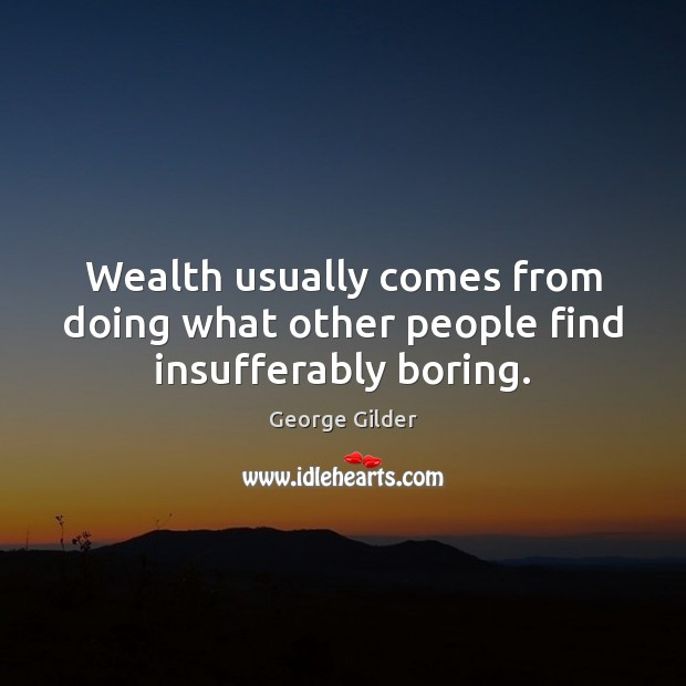 Wealth usually comes from doing what other people find insufferably boring. George Gilder Picture Quote