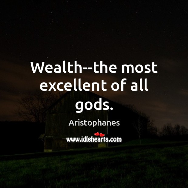 Image, Wealth–the most excellent of all Gods.