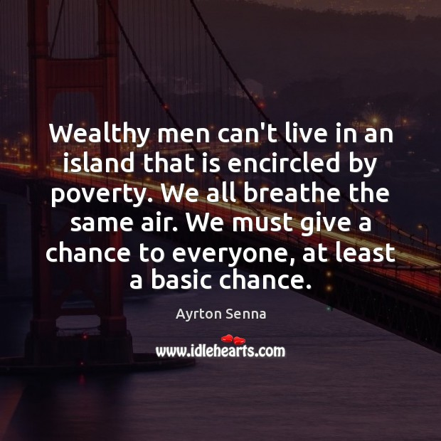 Wealthy men can't live in an island that is encircled by poverty. Ayrton Senna Picture Quote