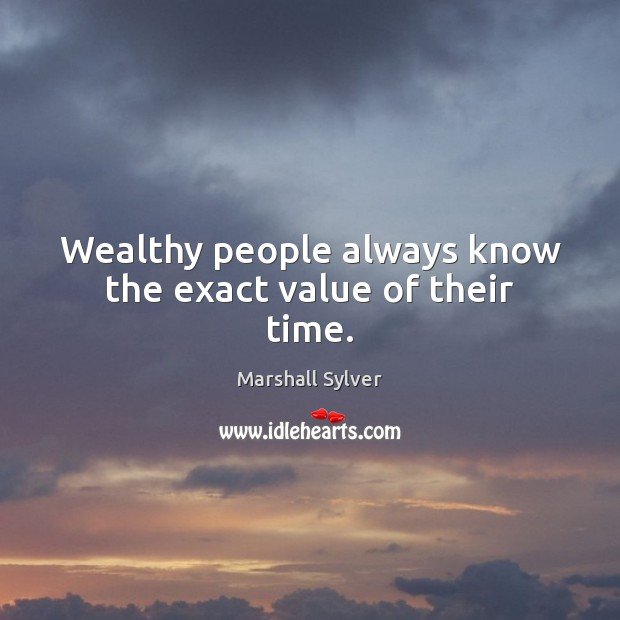 Wealthy people always know the exact value of their time. Marshall Sylver Picture Quote