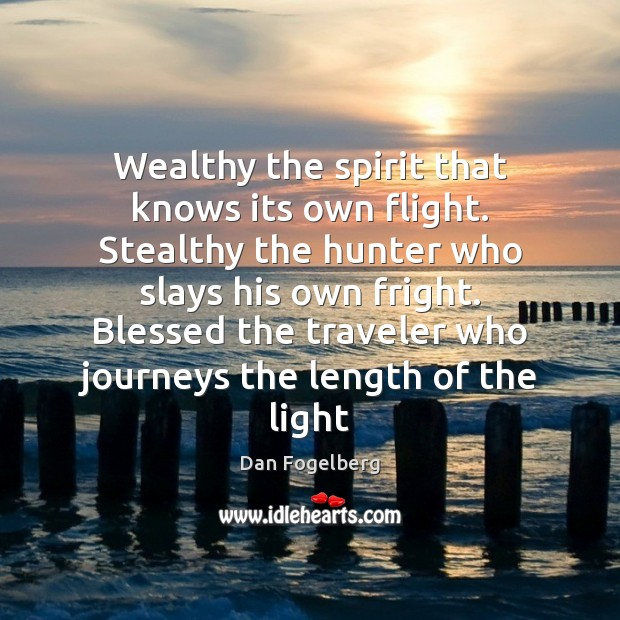 Wealthy the spirit that knows its own flight. Stealthy the hunter who Image