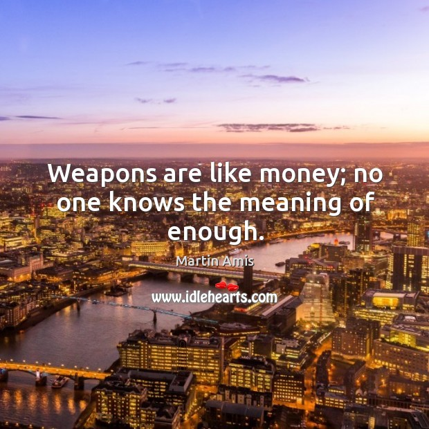 Weapons are like money; no one knows the meaning of enough. Image