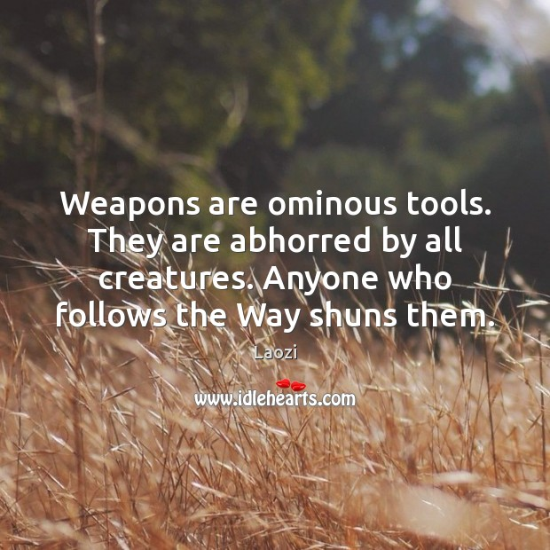 Image, Weapons are ominous tools. They are abhorred by all creatures. Anyone who
