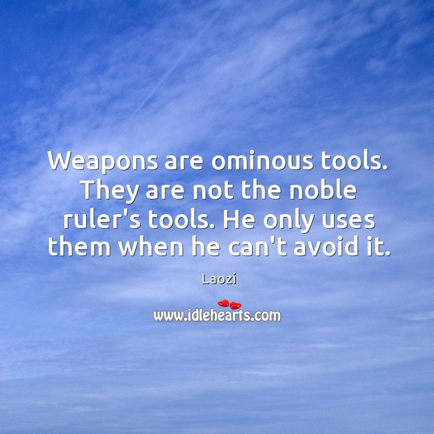 Image, Weapons are ominous tools. They are not the noble ruler's tools. He