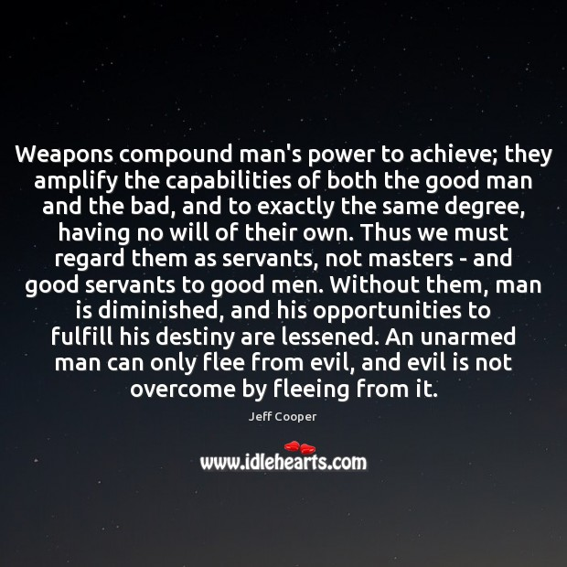 Weapons compound man's power to achieve; they amplify the capabilities of both Jeff Cooper Picture Quote