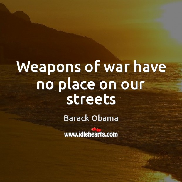 Weapons of war have no place on our streets Barack Obama Picture Quote