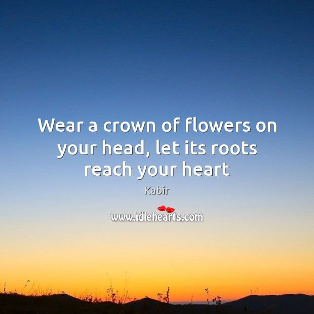 Wear a crown of flowers on your head, let its roots reach your heart Image