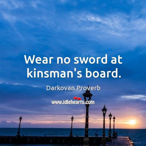 Wear no sword at kinsman's board. Darkovan Proverbs Image