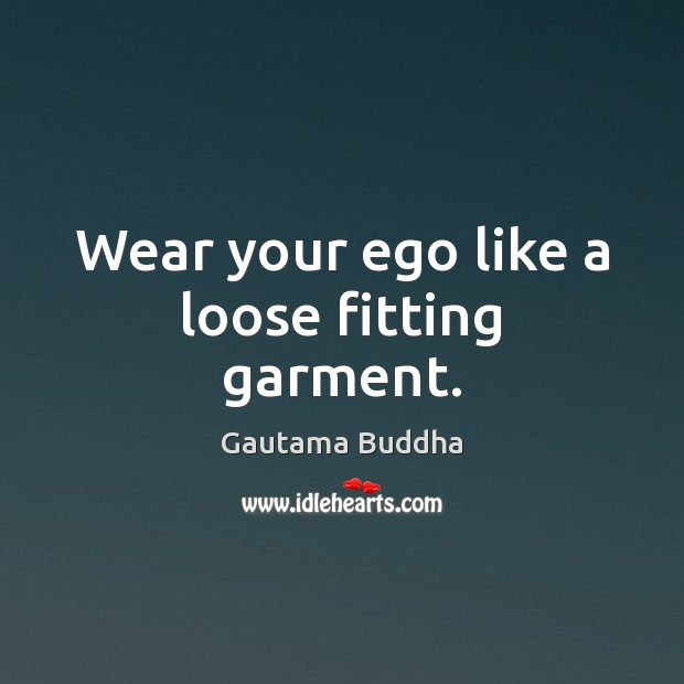 Wear your ego like a loose fitting garment. Image
