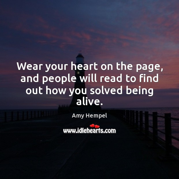 Wear your heart on the page, and people will read to find out how you solved being alive. Image