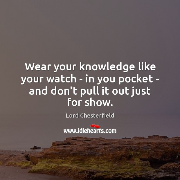 Wear your knowledge like your watch – in you pocket – and don't pull it out just for show. Image