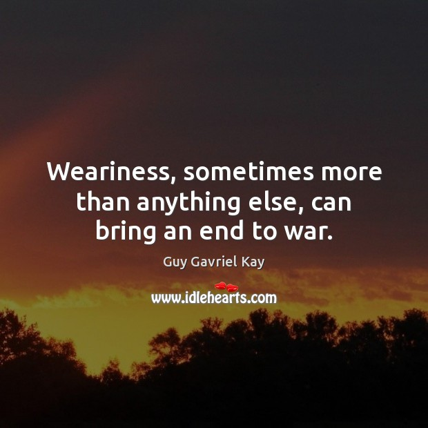 Weariness, sometimes more than anything else, can bring an end to war. Guy Gavriel Kay Picture Quote