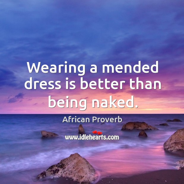 Image, Wearing a mended dress is better than being naked.